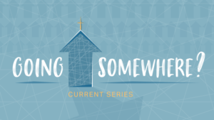 Going Somewhere - Sermon Series