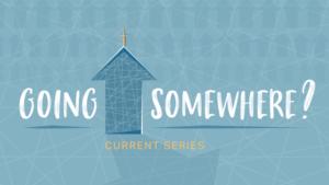 Going Somewhere - Sermon Series